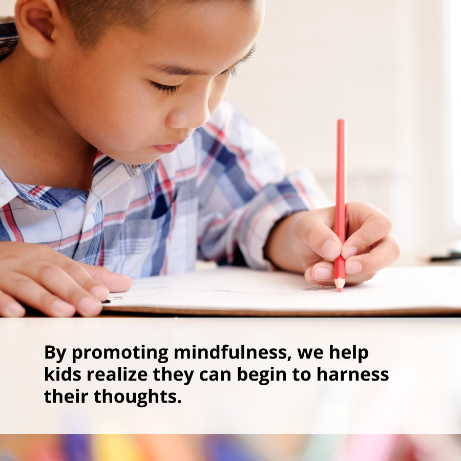 By promoting mindfulness, we help kids realize they can begin to harness their thoughts, which builds confidence.