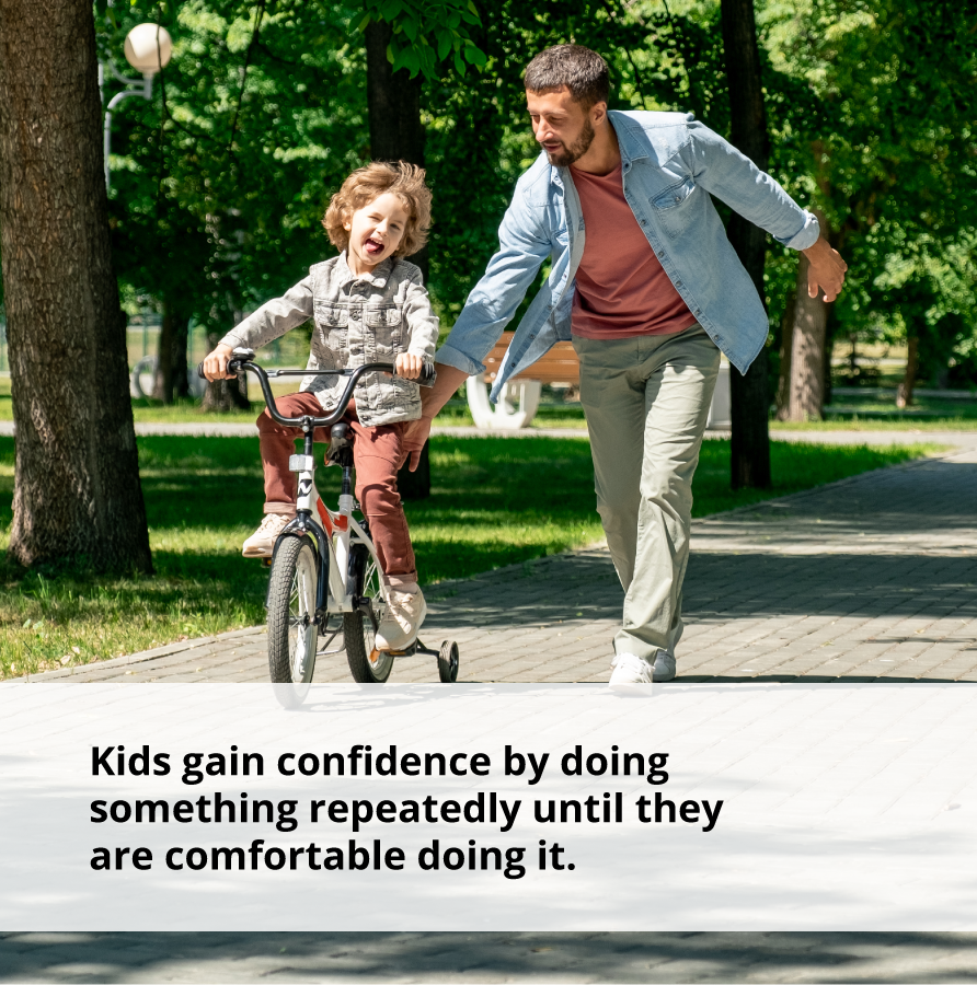 Kids gain confidence by doing something repeatedly until they are comfortable doing it.