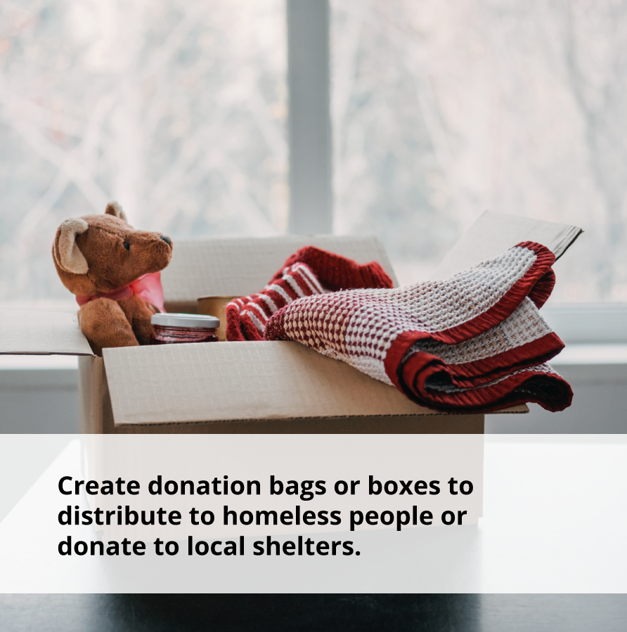 Show acts of kindness by creating donation bags or boxes fo local shelters.