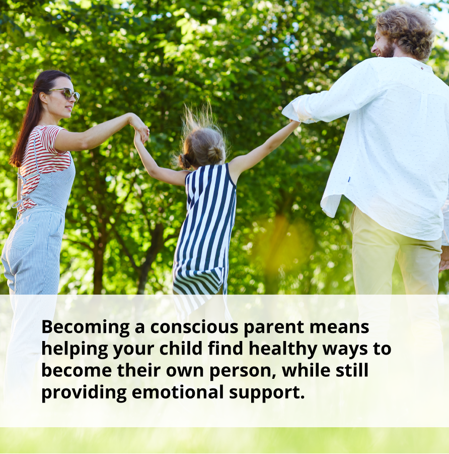 Becoming a conscious parent means helping your child find healthy ways to become their own person, while still proving emotional support.
