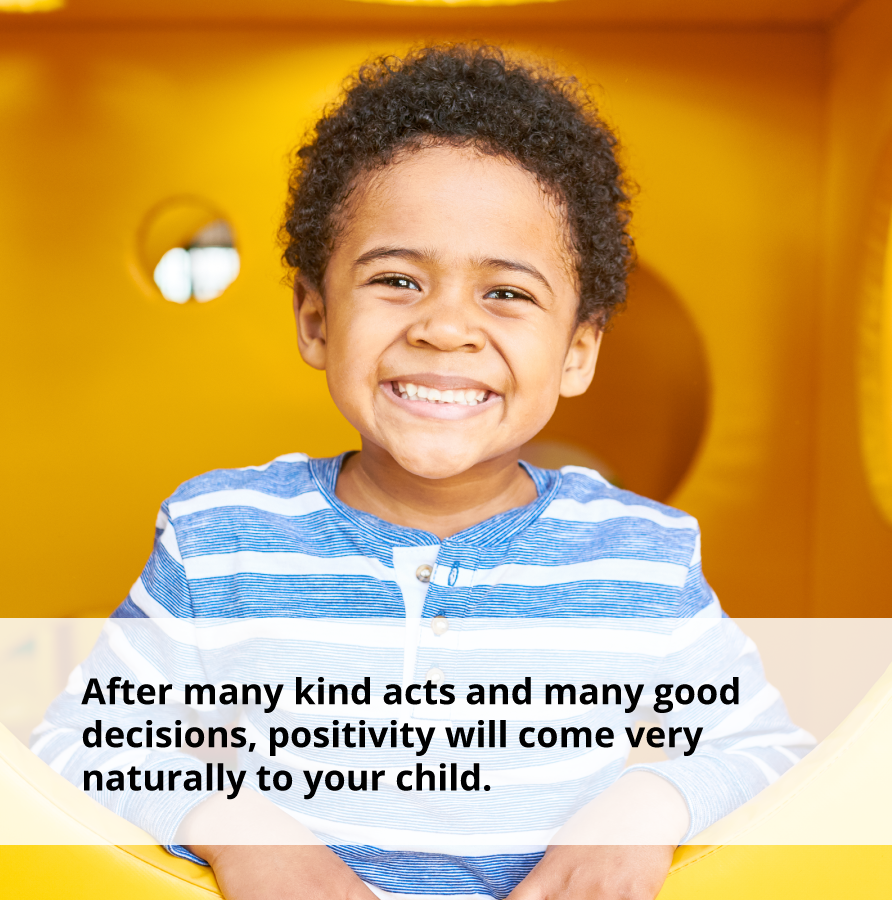 By performing acts of kindness, positivity will come naturally to your child.